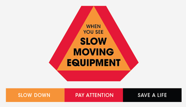 If you encounter slow-moving equipment on the road, slow down and pay attention. You may save a life!